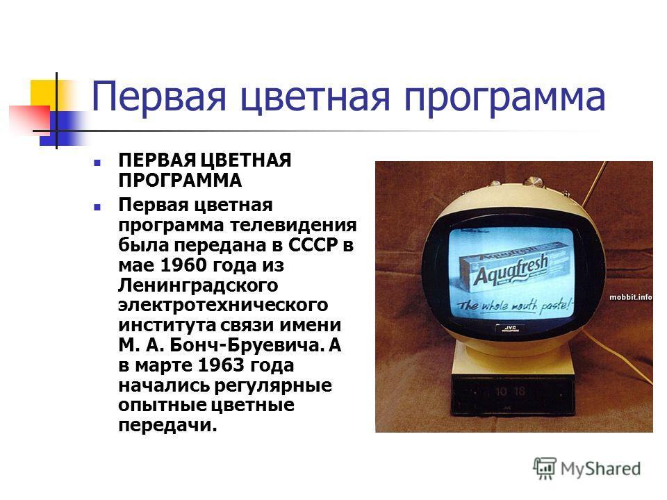 Первая цветная программа ПЕРВАЯ ЦВЕТНАЯ ПРОГРАММА Первая цветная программа телевидения была передана в СССР в мае 1960 года из Ленинградского электротехнического института связи имени М. А. Бонч-Бруевича. А в марте 1963 года начались регулярные опытн