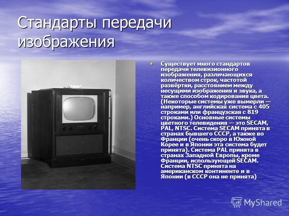 Стандарты передачи изображения Существует много стандартов передачи телевизионного изображения, различающихся количеством строк, частотой развёртки, расстоянием между несущими изображения и звука, а также способом кодирования цвета. (Некоторые систем