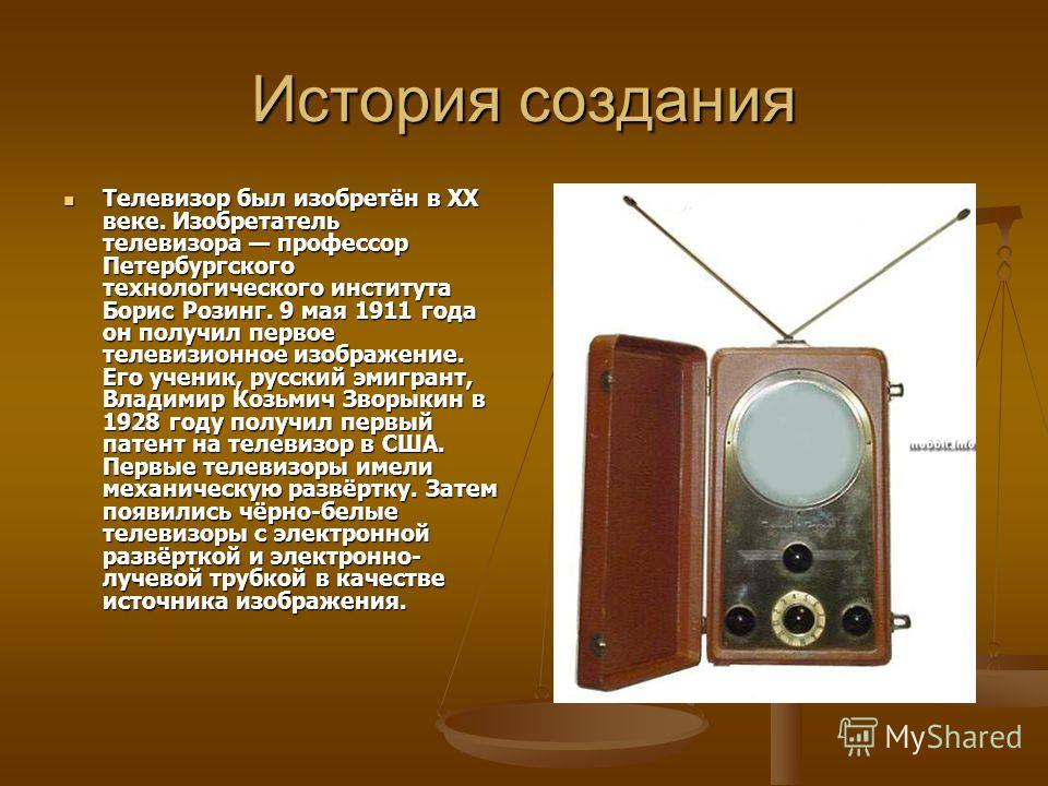 История создания Телевизор был изобретён в XX веке. Изобретатель телевизора профессор Петербургского технологического института Борис Розинг. 9 мая 1911 года он получил первое телевизионное изображение. Его ученик, русский эмигрант, Владимир Козьмич