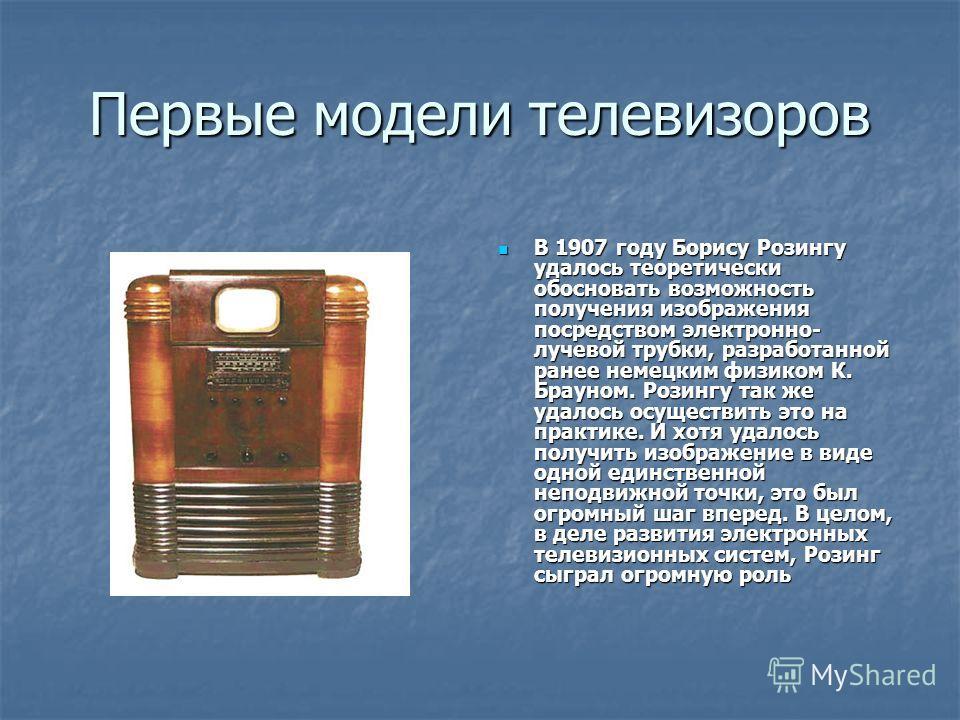 Первые модели телевизоров В 1907 году Борису Розингу удалось теоретически обосновать возможность получения изображения посредством электронно- лучевой трубки, разработанной ранее немецким физиком К. Брауном. Розингу так же удалось осуществить это на