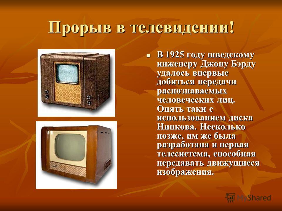 Прорыв в телевидении! В 1925 году шведскому инженеру Джону Бэрду удалось впервые добиться передачи распознаваемых человеческих лиц. Опять таки с использованием диска Нипкова. Несколько позже, им же была разработана и первая телесистема, способная пер