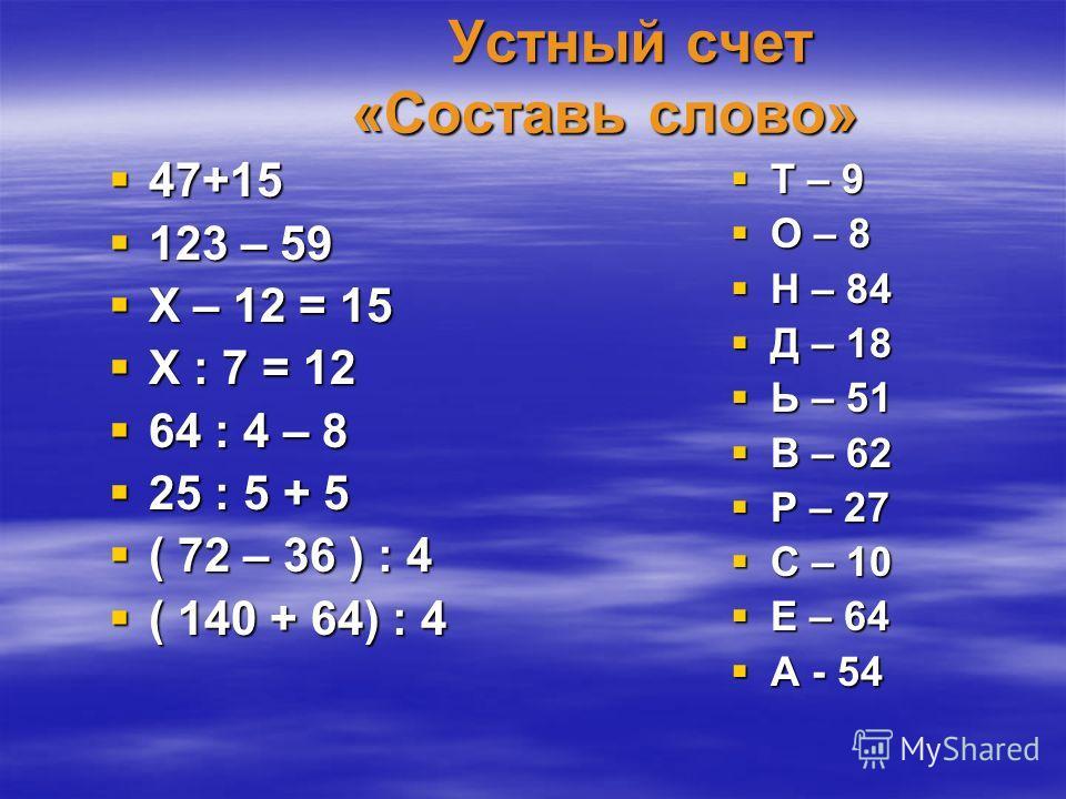 Устный счет «Составь слово» Устный счет «Составь слово» 47+15 47+15 123 – 59 123 – 59 Х – 12 = 15 Х – 12 = 15 Х : 7 = 12 Х : 7 = 12 64 : 4 – 8 64 : 4 – 8 25 : 5 + 5 25 : 5 + 5 ( 72 – 36 ) : 4 ( 72 – 36 ) : 4 ( 140 + 64) : 4 ( 140 + 64) : 4 Т – 9 Т –