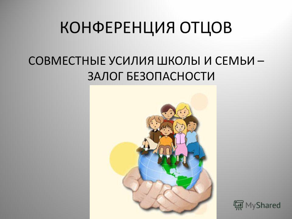 КОНФЕРЕНЦИЯ ОТЦОВ СОВМЕСТНЫЕ УСИЛИЯ ШКОЛЫ И СЕМЬИ – ЗАЛОГ БЕЗОПАСНОСТИ