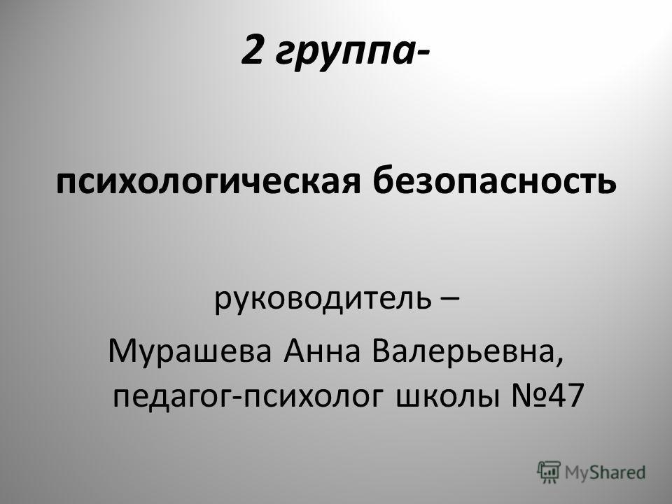 2 группа- психологическая безопасность руководитель – Мурашева Анна Валерьевна, педагог-психолог школы 47