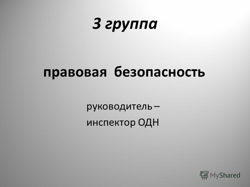 3 группа правовая безопасность руководитель – инспектор ОДН