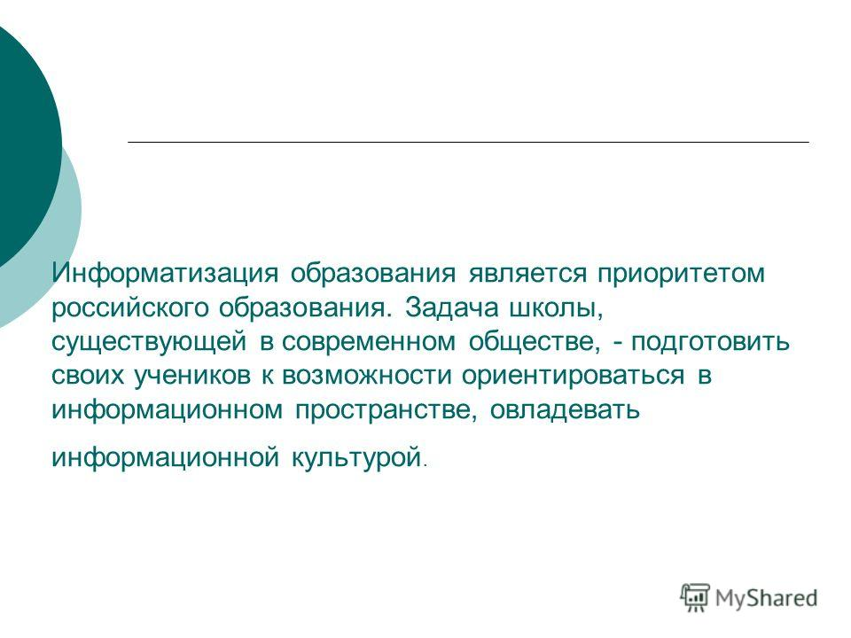 Информатизация образования является приоритетом российского образования. Задача школы, существующей в современном обществе, - подготовить своих учеников к возможности ориентироваться в информационном пространстве, овладевать информационной культурой.