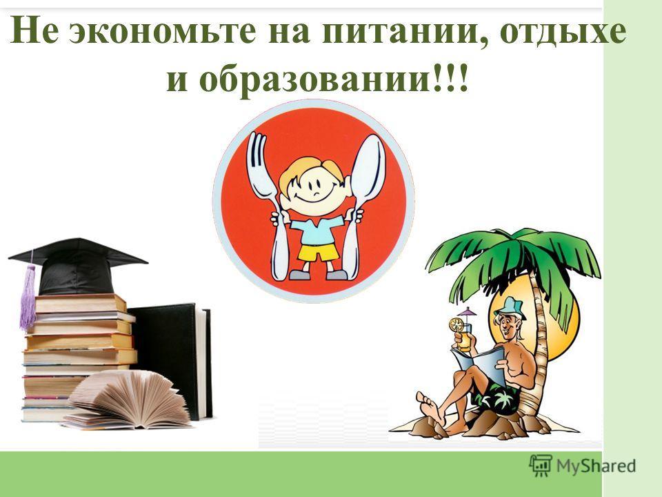 Не экономьте на питании, отдыхе и образовании!!!