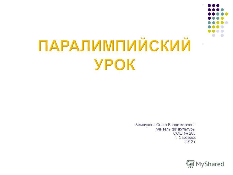 Зимнухова Ольга Владимировна учитель физкультуры СОШ 288 г. Заозерск 2012 г