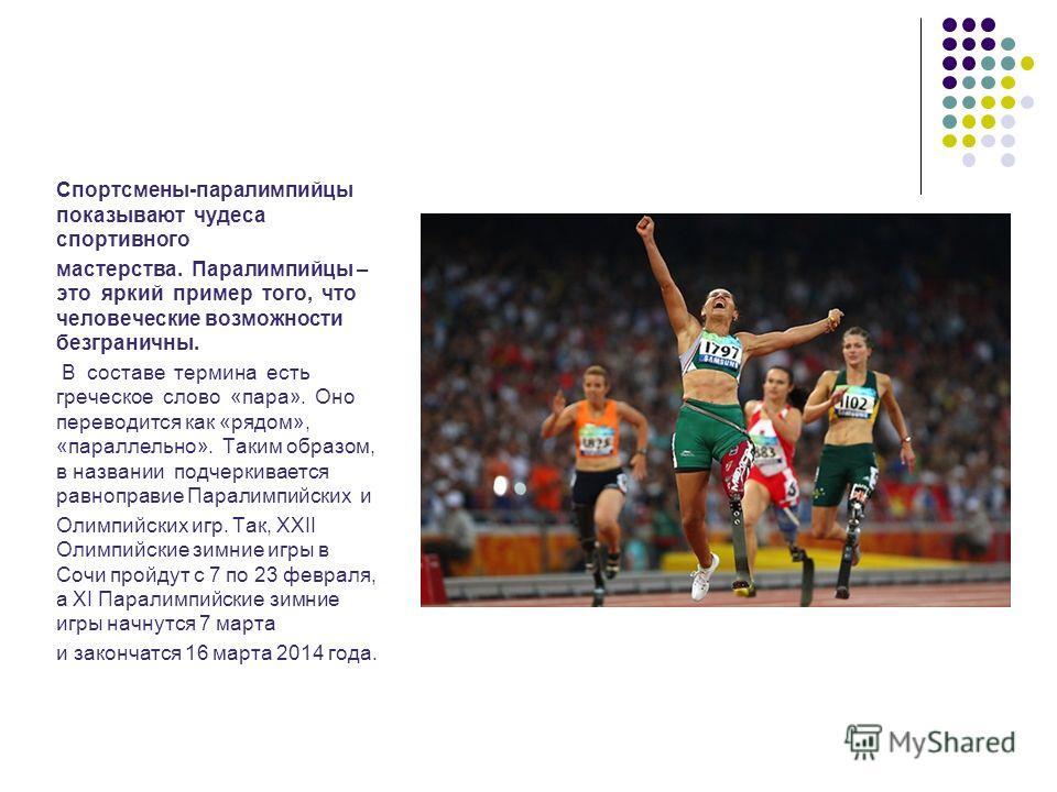 Спортсмены-паралимпийцы показывают чудеса спортивного мастерства. Паралимпийцы – это яркий пример того, что человеческие возможности безграничны. В составе термина есть греческое слово «пара». Оно переводится как «рядом», «параллельно». Таким образом