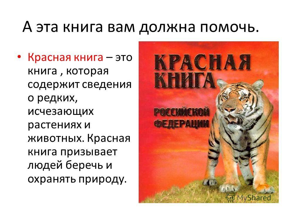 А эта книга вам должна помочь. Красная книга – это книга, которая содержит сведения о редких, исчезающих растениях и животных. Красная книга призывает людей беречь и охранять природу.