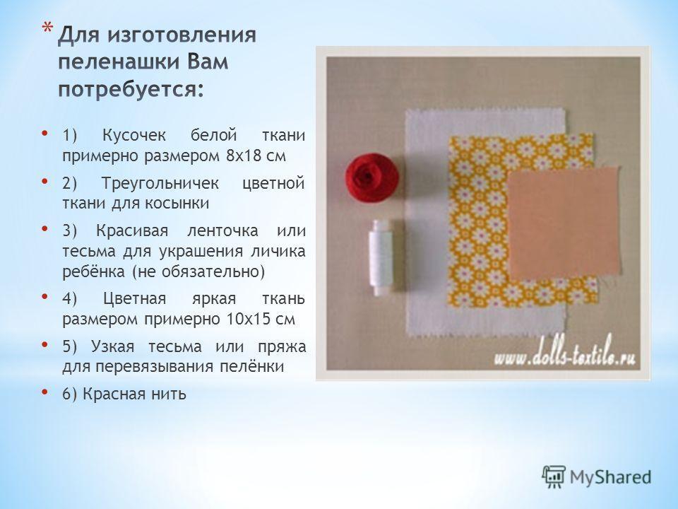 1) Кусочек белой ткани примерно размером 8х18 см 2) Треугольничек цветной ткани для косынки 3) Красивая ленточка или тесьма для украшения личика ребёнка (не обязательно) 4) Цветная яркая ткань размером примерно 10х15 см 5) Узкая тесьма или пряжа для