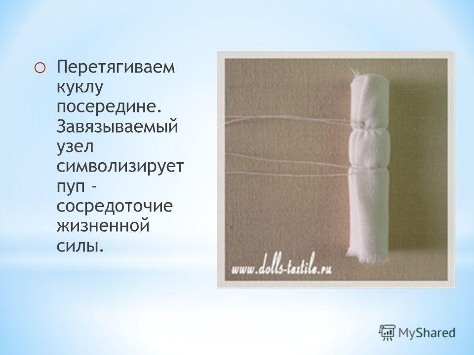 o Перетягиваем куклу посередине. Завязываемый узел символизирует пуп - сосредоточие жизненной силы.