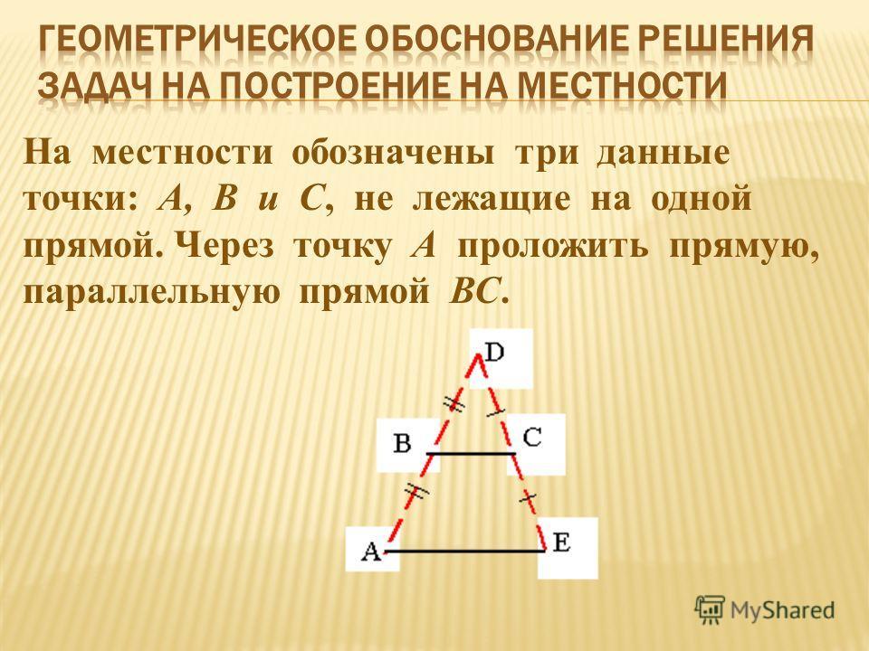 На местности обозначены три данные точки: А, В и С, не лежащие на одной прямой. Через точку А проложить прямую, параллельную прямой ВС.