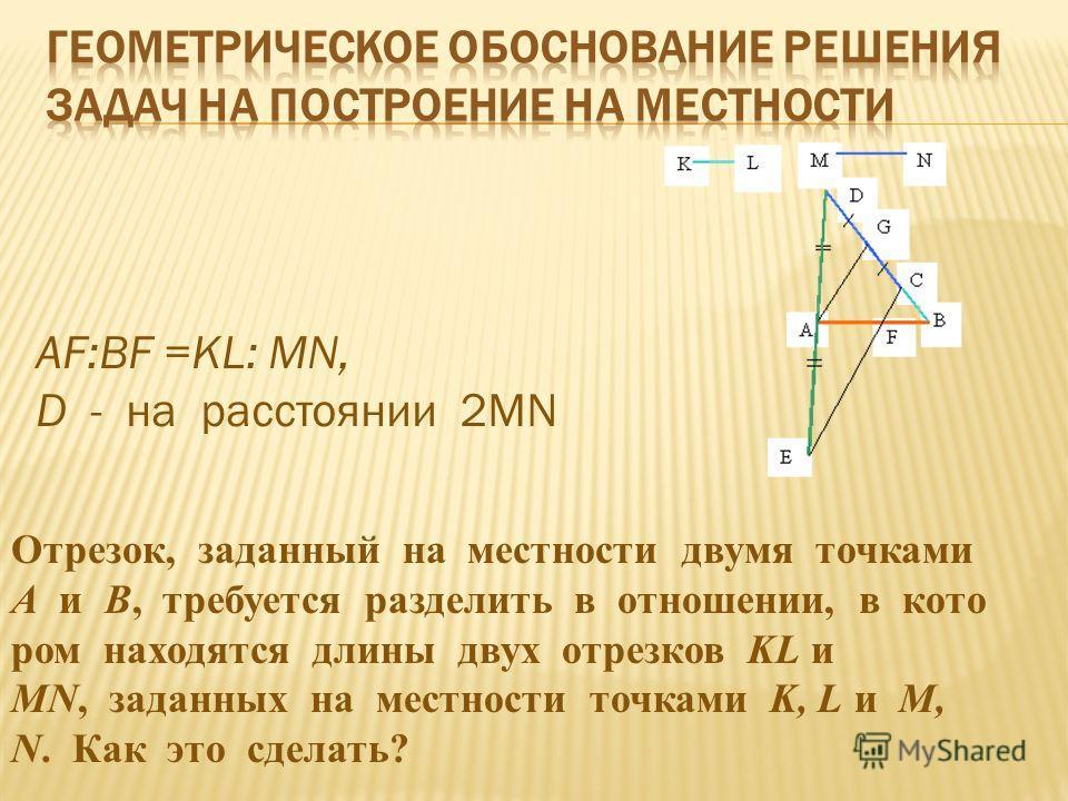 Отрезок, заданный на местности двумя точками А и В, требуется разделить в отношении, в кото ром находятся длины двух отрезков KL и MN, заданных на местности точками K, L и M, N. Как это сделать? AF:BF =KL: MN, D - на расстоянии 2MN