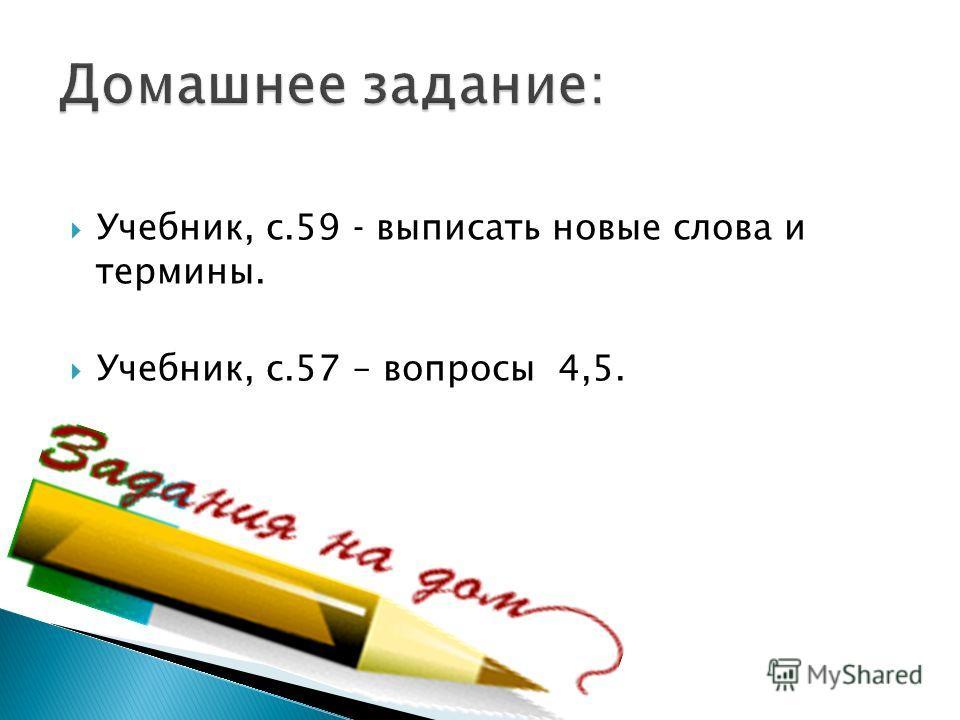 Учебник, с.59 выписать новые слова и термины. Учебник, с.57 – вопросы 4,5.