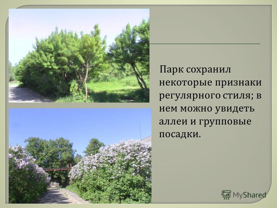 Парк сохранил некоторые признаки регулярного стиля ; в нем можно увидеть аллеи и групповые посадки.