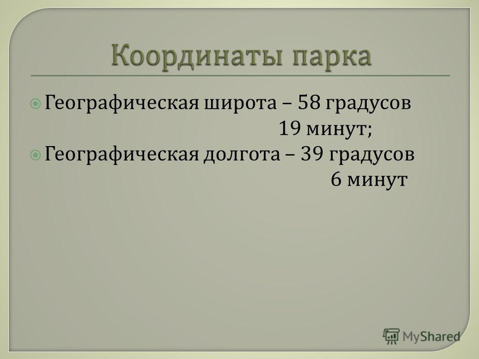 Географическая широта – 58 градусов 19 минут ; Географическая долгота – 39 градусов 6 минут