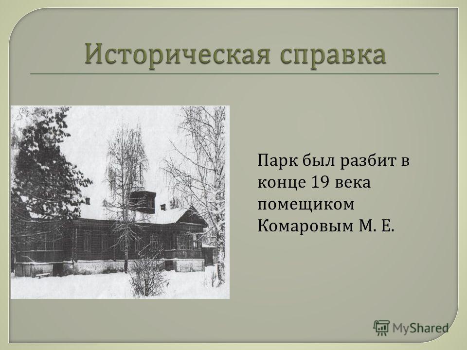 Парк был разбит в конце 19 века помещиком Комаровым М. Е.
