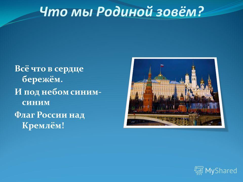 Что мы Родиной зовём? Всё что в сердце бережём. И под небом синим- синим Флаг России над Кремлём!