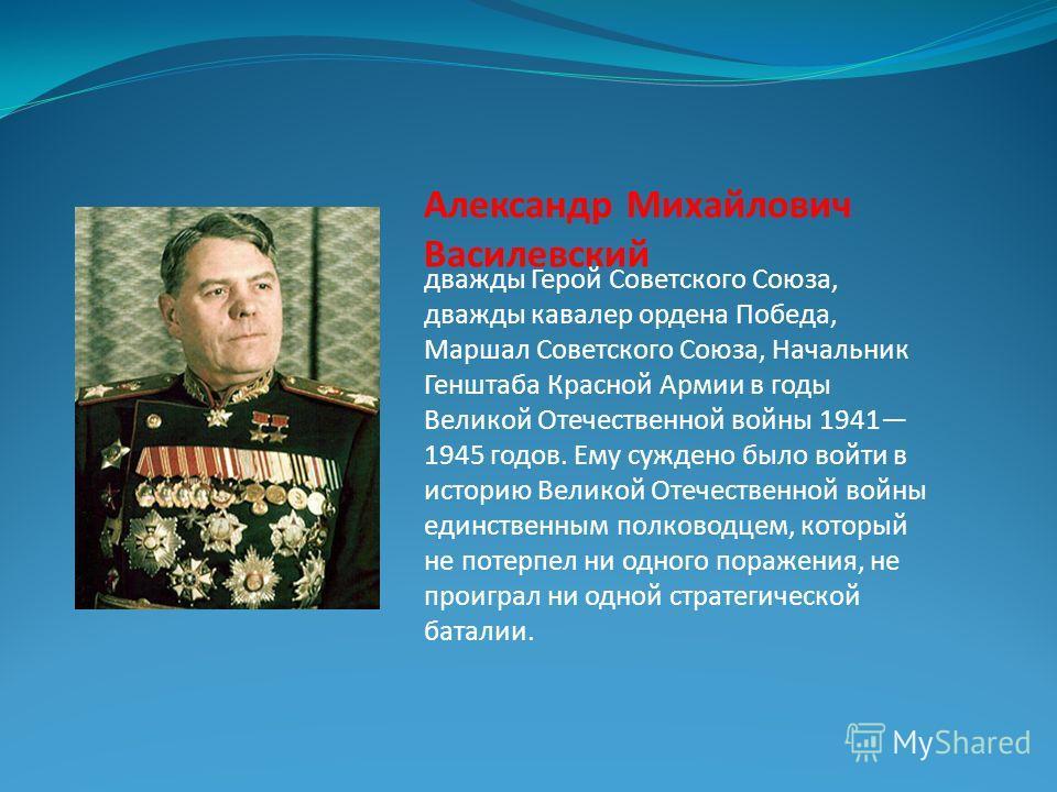 дважды Герой Советского Союза, дважды кавалер ордена Победа, Маршал Советского Союза, Начальник Генштаба Красной Армии в годы Великой Отечественной войны 1941 1945 годов. Ему суждено было войти в историю Великой Отечественной войны единственным полко