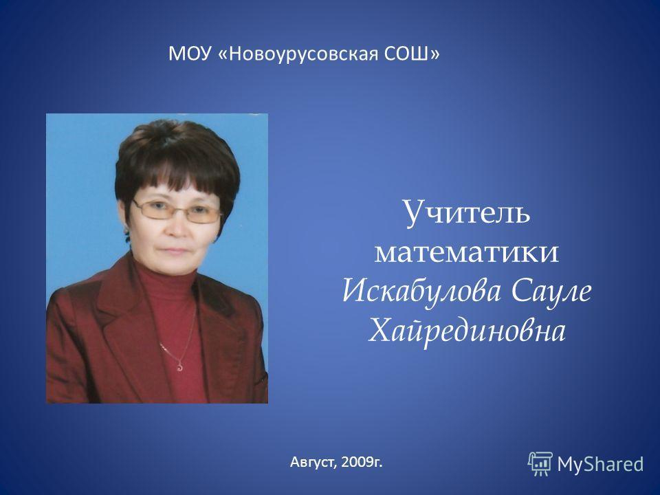 Учитель математики Искабулова Сауле Хайрединовна МОУ «Новоурусовская СОШ» Август, 2009г.