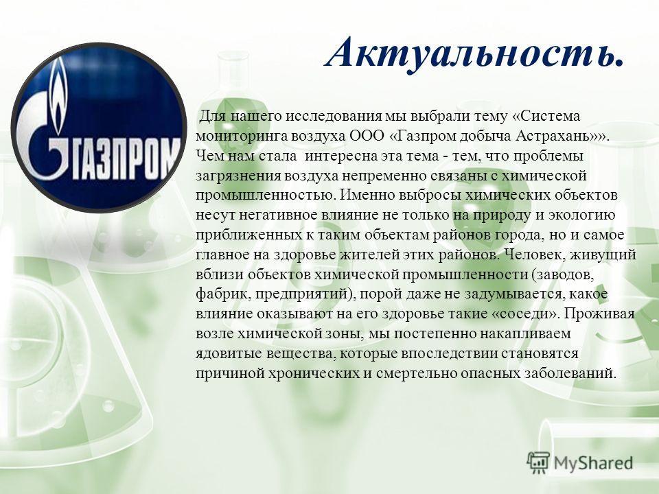 Актуальность. Для нашего исследования мы выбрали тему «Система мониторинга воздуха ООО «Газпром добыча Астрахань»». Чем нам стала интересна эта тема - тем, что проблемы загрязнения воздуха непременно связаны с химической промышленностью. Именно выбро