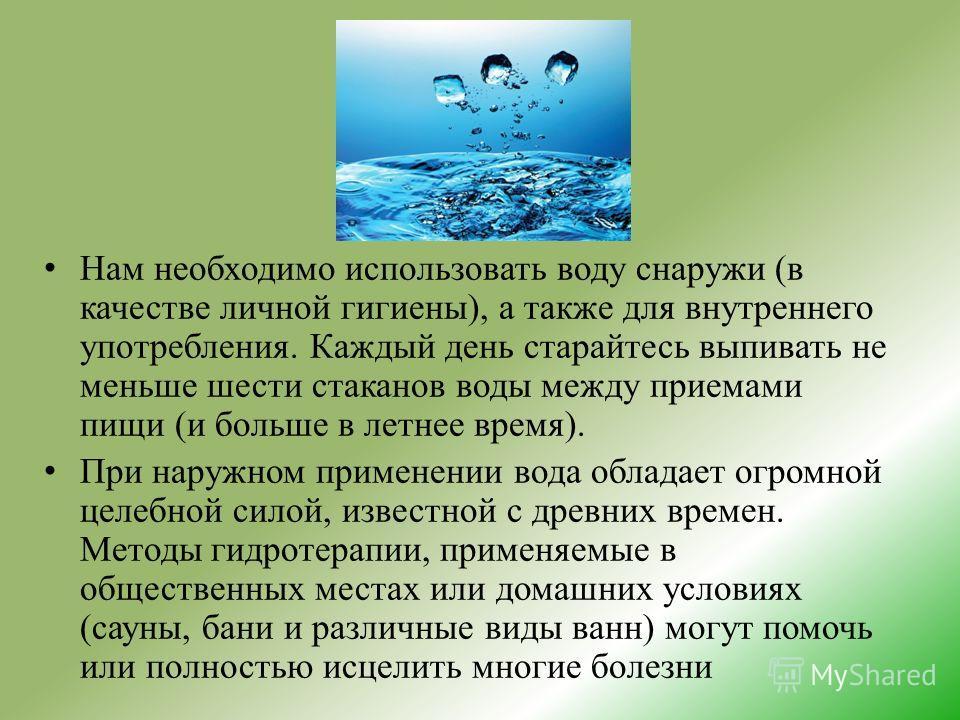 Нам необходимо использовать воду снаружи (в качестве личной гигиены), а также для внутреннего употребления. Каждый день старайтесь выпивать не меньше шести стаканов воды между приемами пищи (и больше в летнее время). При наружном применении вода обла