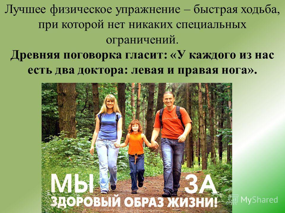 Лучшее физическое упражнение – быстрая ходьба, при которой нет никаких специальных ограничений. Древняя поговорка гласит: «У каждого из нас есть два доктора: левая и правая нога».