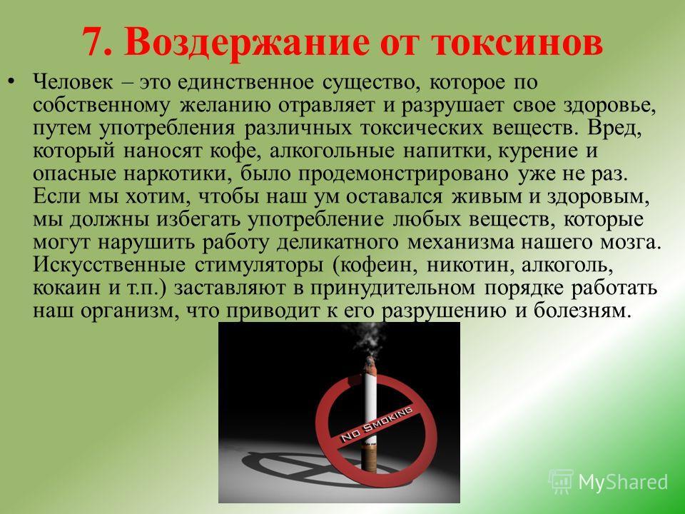 7. Воздержание от токсинов Человек – это единственное существо, которое по собственному желанию отравляет и разрушает свое здоровье, путем употребления различных токсических веществ. Вред, который наносят кофе, алкогольные напитки, курение и опасные