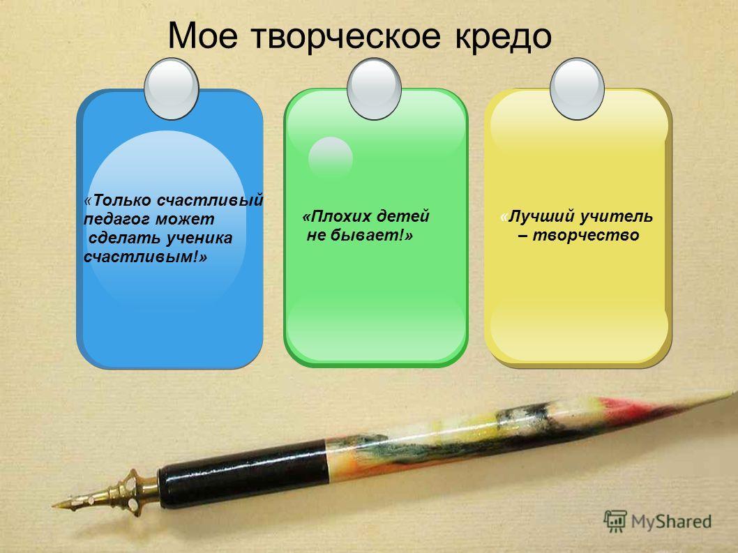Мое творческое кредо «Лучший учитель – творчество «Плохих детей не бывает!» «Только счастливый педагог может сделать ученика счастливым!»
