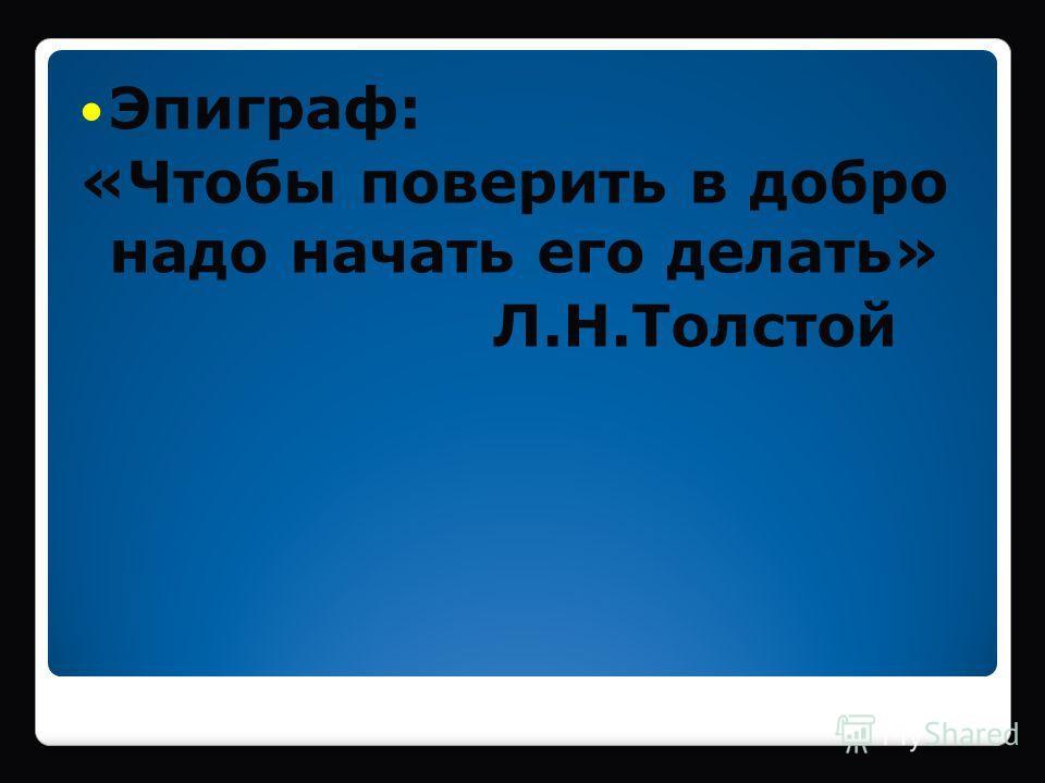 Эпиграф: «Чтобы поверить в добро надо начать его делать» Л.Н.Толстой