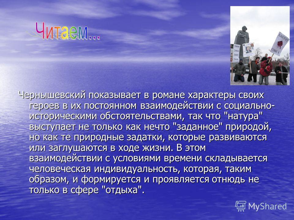 Чернышевский показывает в романе характеры своих героев в их постоянном взаимодействии с социально- историческими обстоятельствами, так что