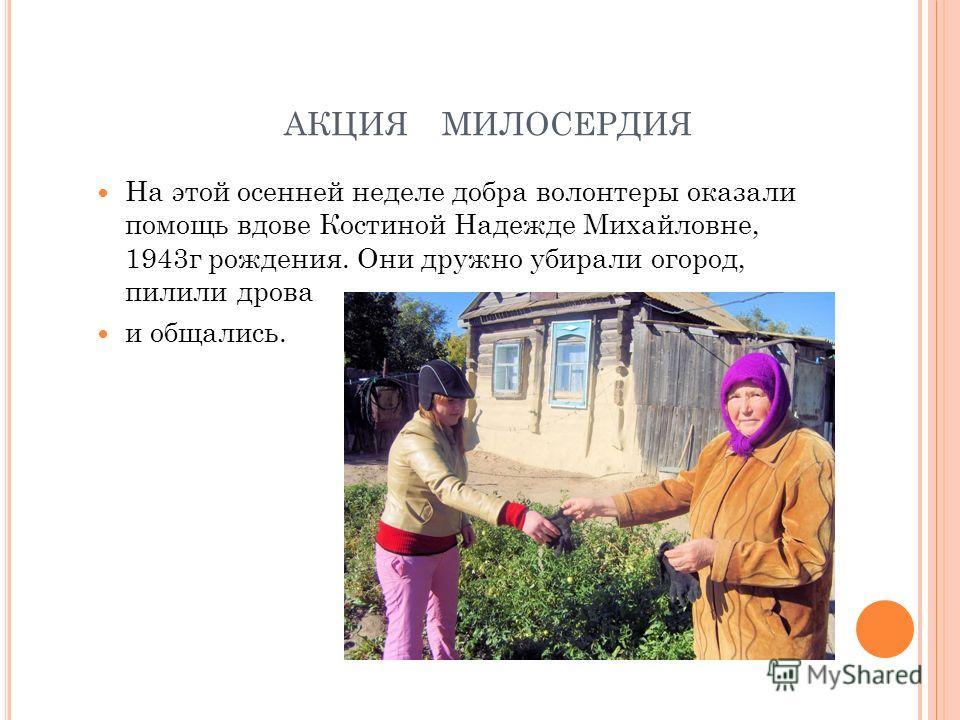 АКЦИЯ МИЛОСЕРДИЯ На этой осенней неделе добра волонтеры оказали помощь вдове Костиной Надежде Михайловне, 1943г рождения. Они дружно убирали огород, пилили дрова и общались.