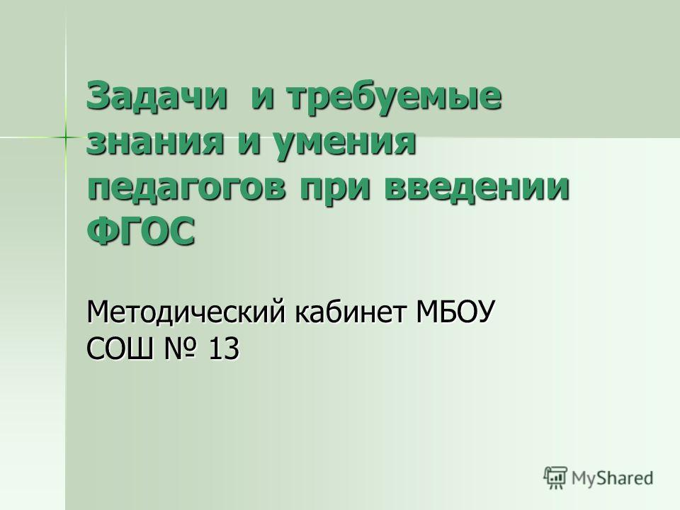 Задачи и требуемые знания и умения педагогов при введении ФГОС Методический кабинет МБОУ СОШ 13