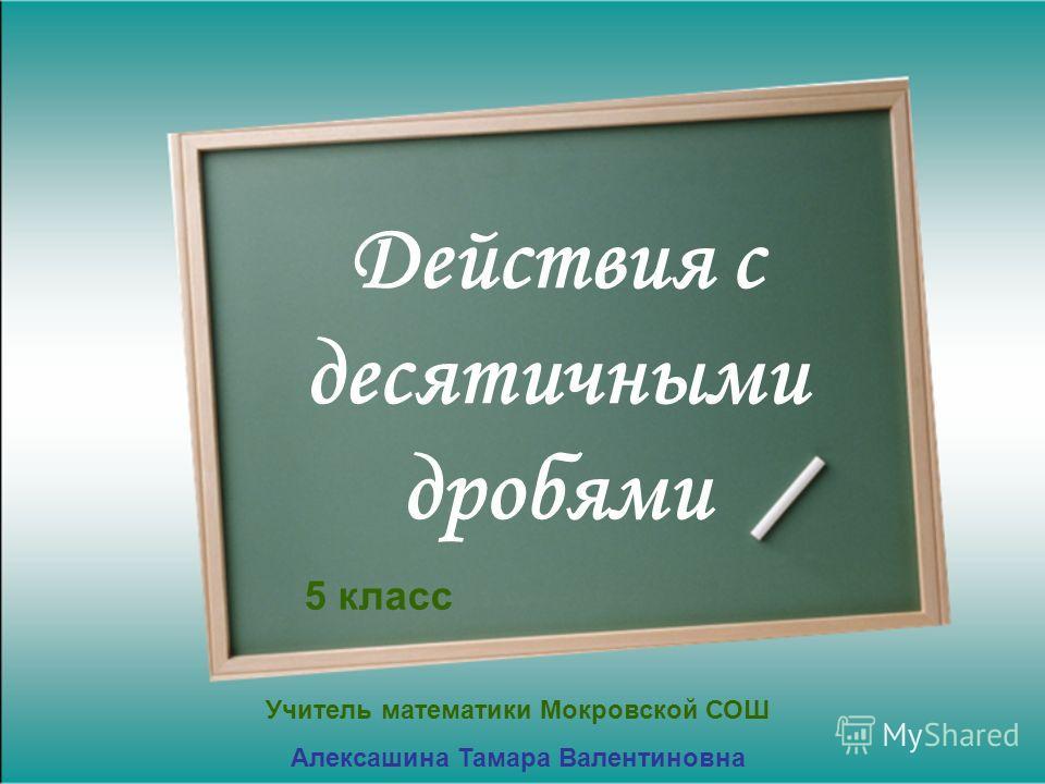 Действия с десятичными дробями 5 класс Учитель математики Мокровской СОШ Алексашина Тамара Валентиновна