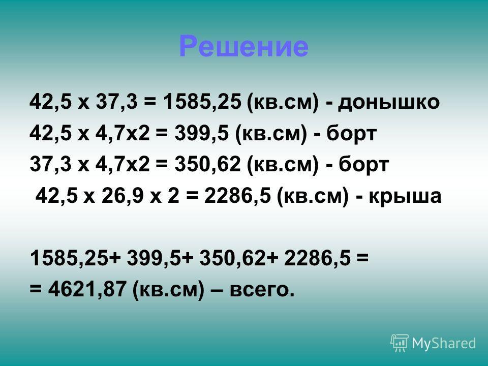 Решение 42,5 х 37,3 = 1585,25 (кв.см) - донышко 42,5 х 4,7х2 = 399,5 (кв.см) - борт 37,3 х 4,7х2 = 350,62 (кв.см) - борт 42,5 х 26,9 х 2 = 2286,5 (кв.см) - крыша 1585,25+ 399,5+ 350,62+ 2286,5 = = 4621,87 (кв.см) – всего.