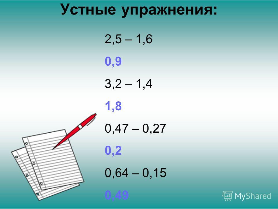 Устные упражнения: 2,5 – 1,6 0,9 3,2 – 1,4 1,8 0,47 – 0,27 0,2 0,64 – 0,15 0,49