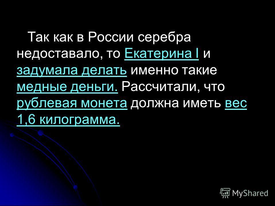 Так как в России серебра недоставало, то Екатерина I и задумала делать именно такие медные деньги. Рассчитали, что рублевая монета должна иметь вес 1,6 килограмма.