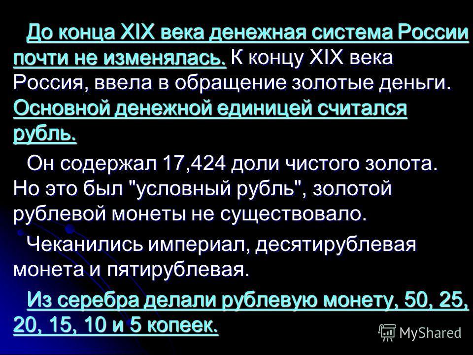 До конца XIX века денежная система России почти не изменялась. К концу XIX века Россия, ввела в обращение золотые деньги. Основной денежной единицей считался рубль. Он содержал 17,424 доли чистого золота. Но это был