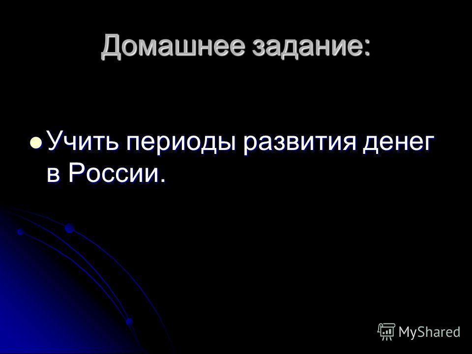 Домашнее задание: Учить периоды развития денег в России. Учить периоды развития денег в России.