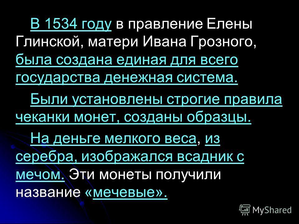 В 1534 году в правление Елены Глинской, матери Ивана Грозного, была создана единая для всего государства денежная система. Были установлены строгие правила чеканки монет, созданы образцы. На деньге мелкого веса, из серебра, изображался всадник с мечо
