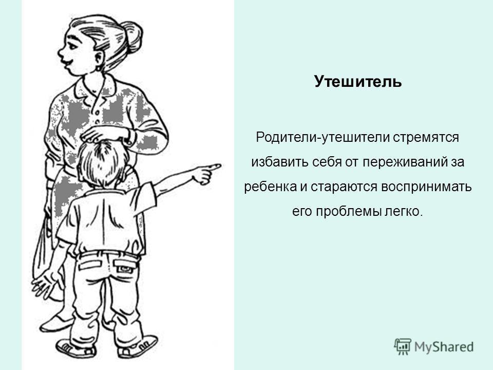 Утешитель Родители-утешители стремятся избавить себя от переживаний за ребенка и стараются воспринимать его проблемы легко.