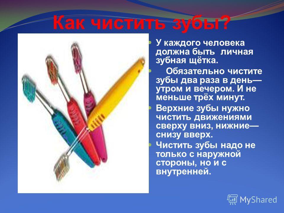 Как чистить зубы ? У каждого человека должна быть личная зубная щётка. Обязательно чистите зубы два раза в день утром и вечером. И не меньше трёх минут. Верхние зубы нужно чистить движениями сверху вниз, нижние снизу вверх. Чистить зубы надо не тольк