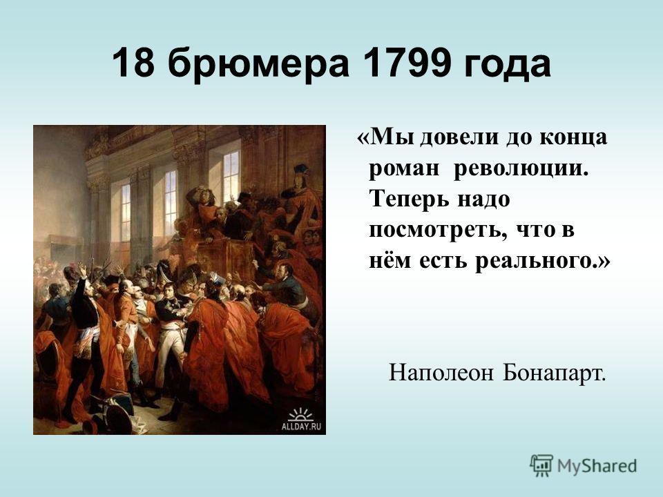 18 брюмера 1799 года «Мы довели до конца роман революции. Теперь надо посмотреть, что в нём есть реального.» Наполеон Бонапарт.