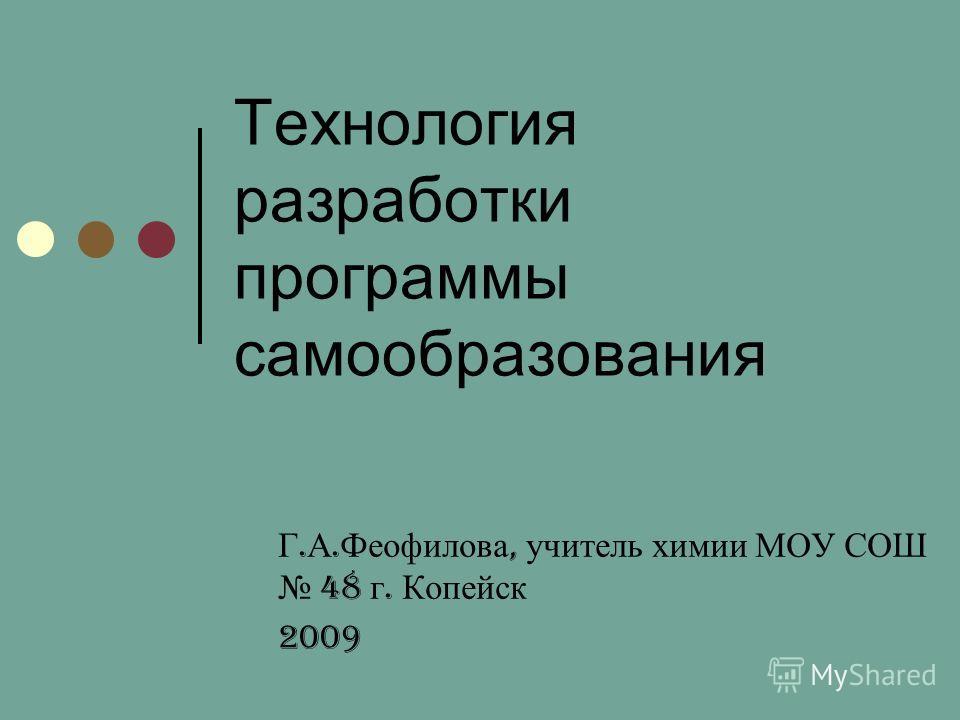 Технология разработки программы самообразования Г. А. Феофилова, учитель химии МОУ СОШ 48 г. Копейск 2009