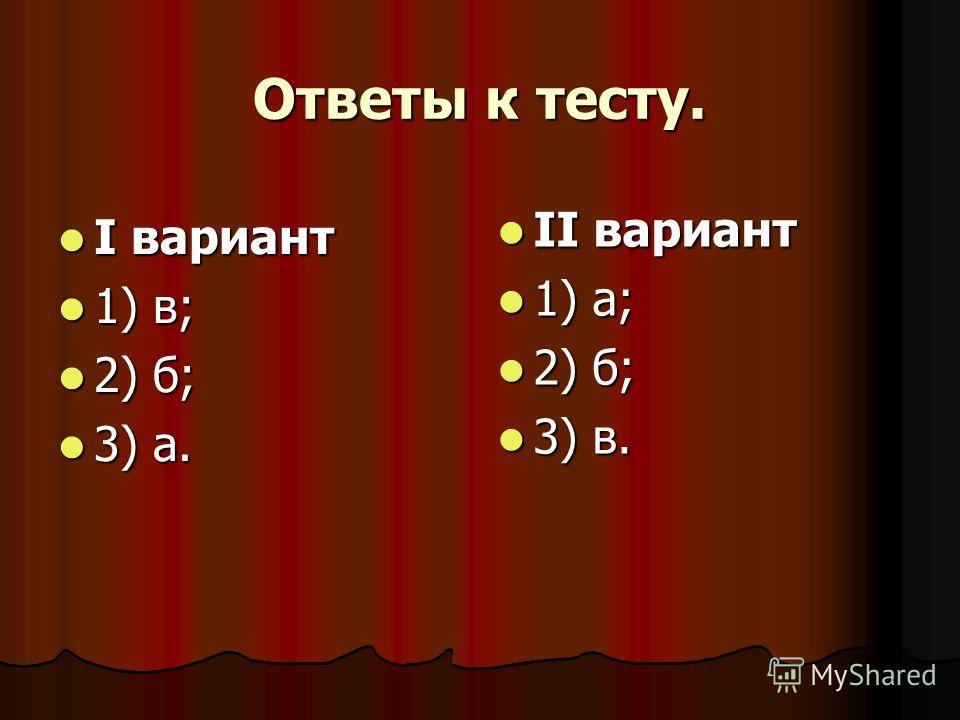 Ответы к тесту. I вариант I вариант 1) в; 1) в; 2) б; 2) б; 3) а. 3) а. II вариант II вариант 1) а; 1) а; 2) б; 2) б; 3) в. 3) в.