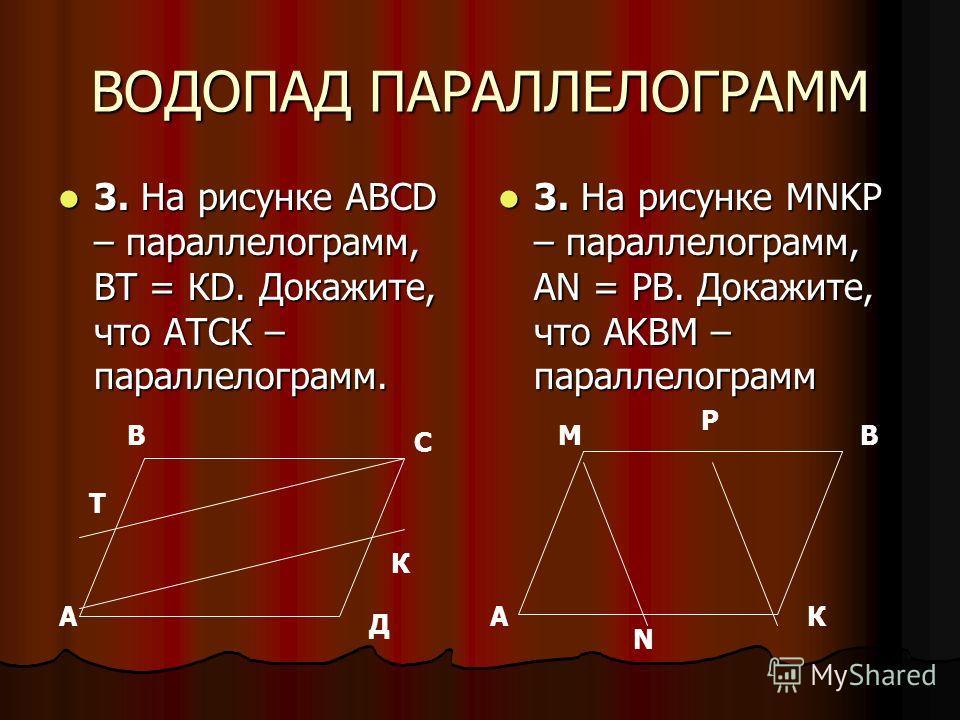 ВОДОПАД ПАРАЛЛЕЛОГРАММ 3. На рисунке АВСD – параллелограмм, ВТ = КD. Докажите, что АТСК – параллелограмм. 3. На рисунке АВСD – параллелограмм, ВТ = КD. Докажите, что АТСК – параллелограмм. 3. На рисунке MNKP – параллелограмм, AN = PB. Докажите, что A