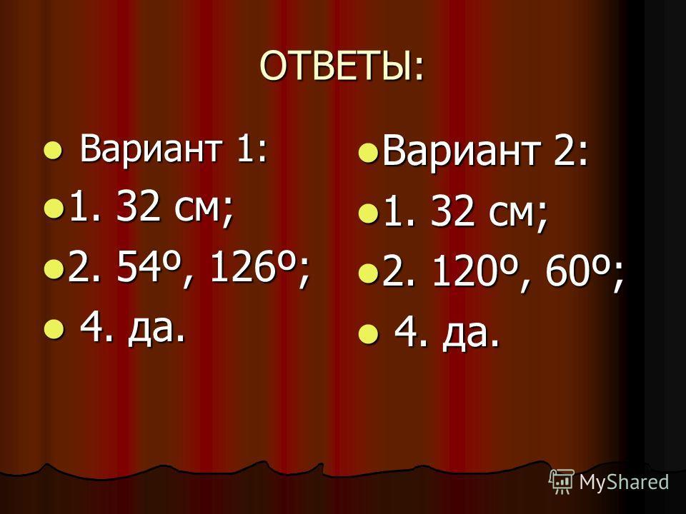 ОТВЕТЫ: Вариант 1: Вариант 1: 1. 32 см; 1. 32 см; 2. 54º, 126º; 2. 54º, 126º; 4. да. 4. да. Вариант 2: Вариант 2: 1. 32 см; 1. 32 см; 2. 120º, 60º; 2. 120º, 60º; 4. да. 4. да.