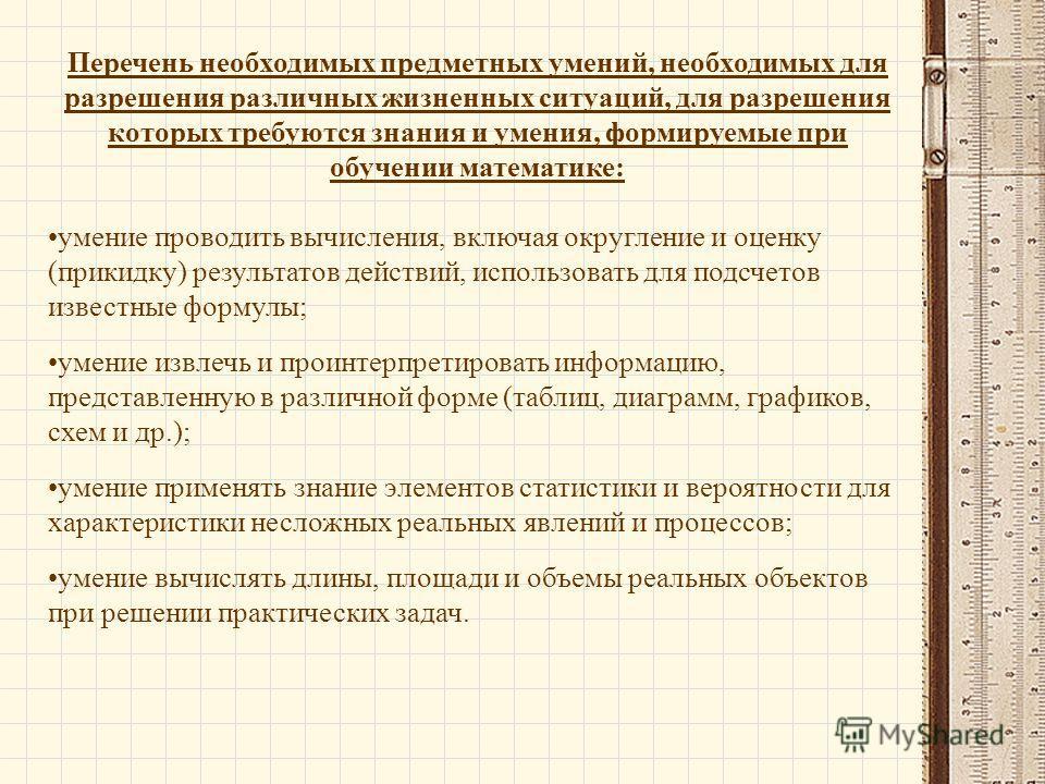 Перечень необходимых предметных умений, необходимых для разрешения различных жизненных ситуаций, для разрешения которых требуются знания и умения, формируемые при обучении математике: умение проводить вычисления, включая округление и оценку (прикидку
