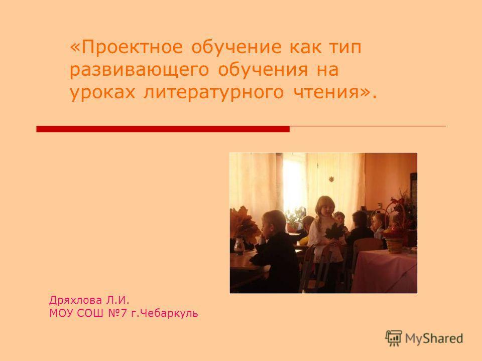 Дряхлова Л.И. МОУ СОШ 7 г.Чебаркуль «Проектное обучение как тип развивающего обучения на уроках литературного чтения».